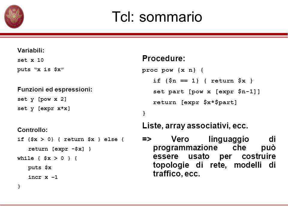 Tcl: sommario Variabili: set x 10 puts x is $x Funzioni ed espressioni: set y [pow x 2] set y [expr x*x] Controllo: if {$x > 0} { return $x } else { r