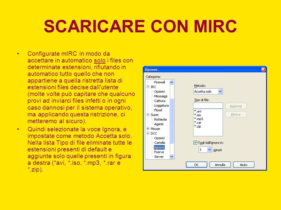Configurate mIRC in modo da accettare in automatico solo i files con determinate estensioni, rifiutando in automatico tutto quello che non appartiene