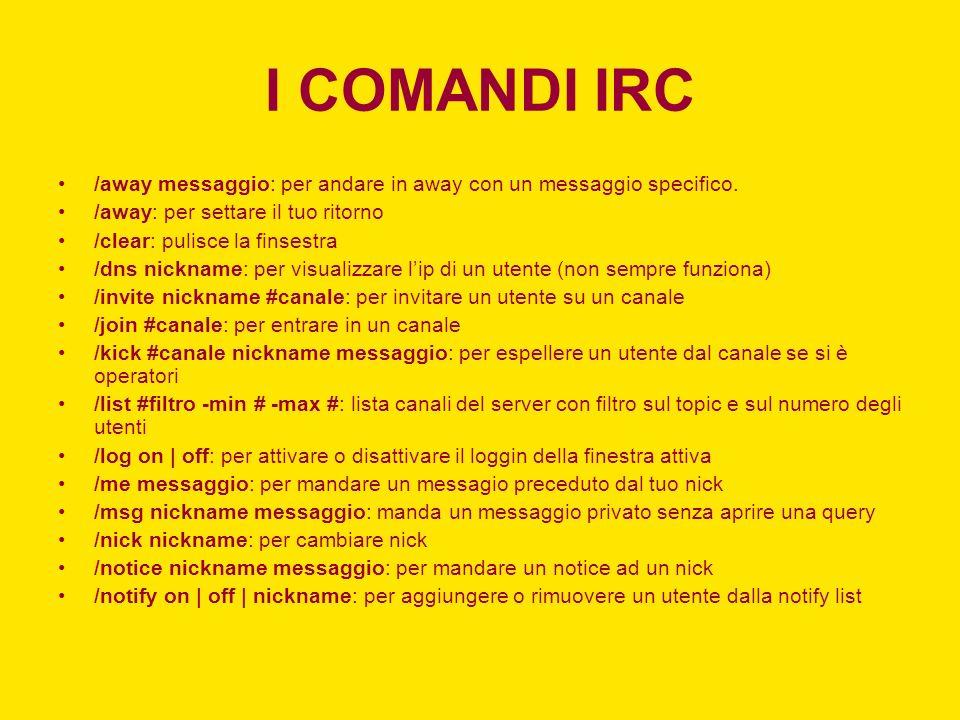 I COMANDI IRC /away messaggio: per andare in away con un messaggio specifico. /away: per settare il tuo ritorno /clear: pulisce la finsestra /dns nick