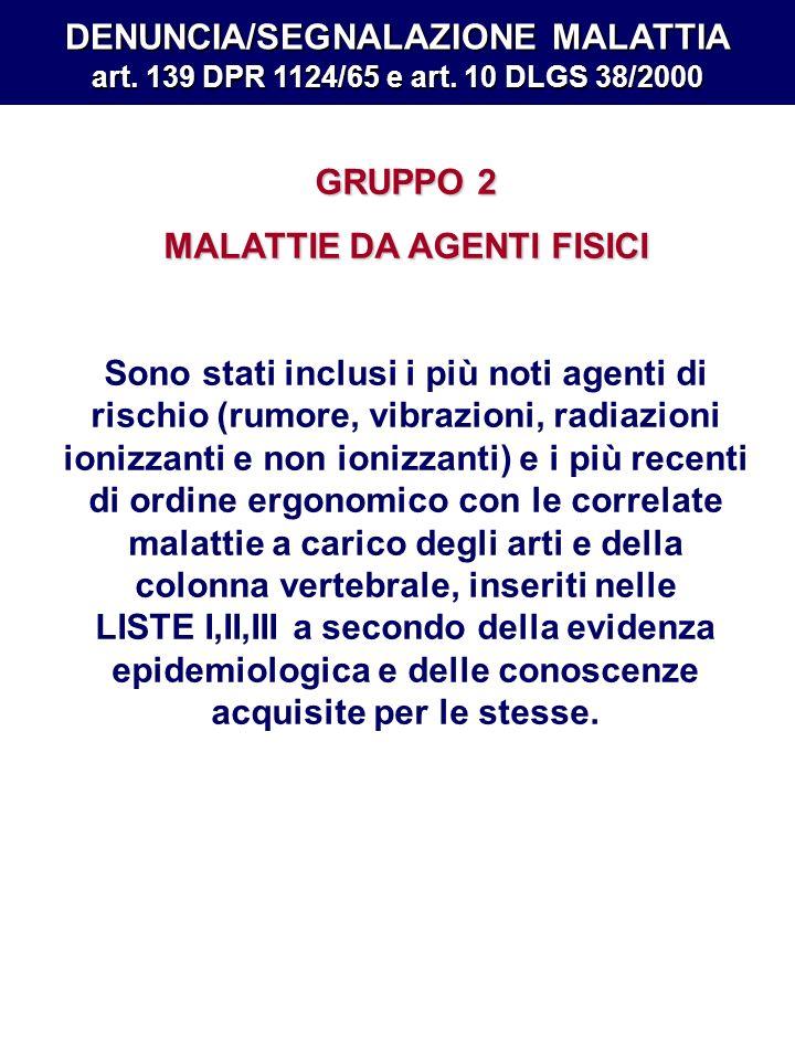 DENUNCIA/SEGNALAZIONE MALATTIA art. 139 DPR 1124/65 e art. 10 DLGS 38/2000 GRUPPO 2 MALATTIE DA AGENTI FISICI Sono stati inclusi i più noti agenti di
