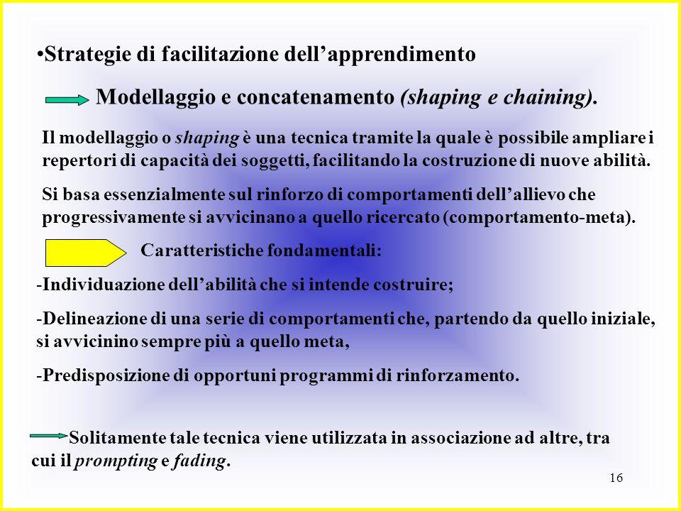 16 Strategie di facilitazione dellapprendimento Modellaggio e concatenamento (shaping e chaining). Il modellaggio o shaping è una tecnica tramite la q