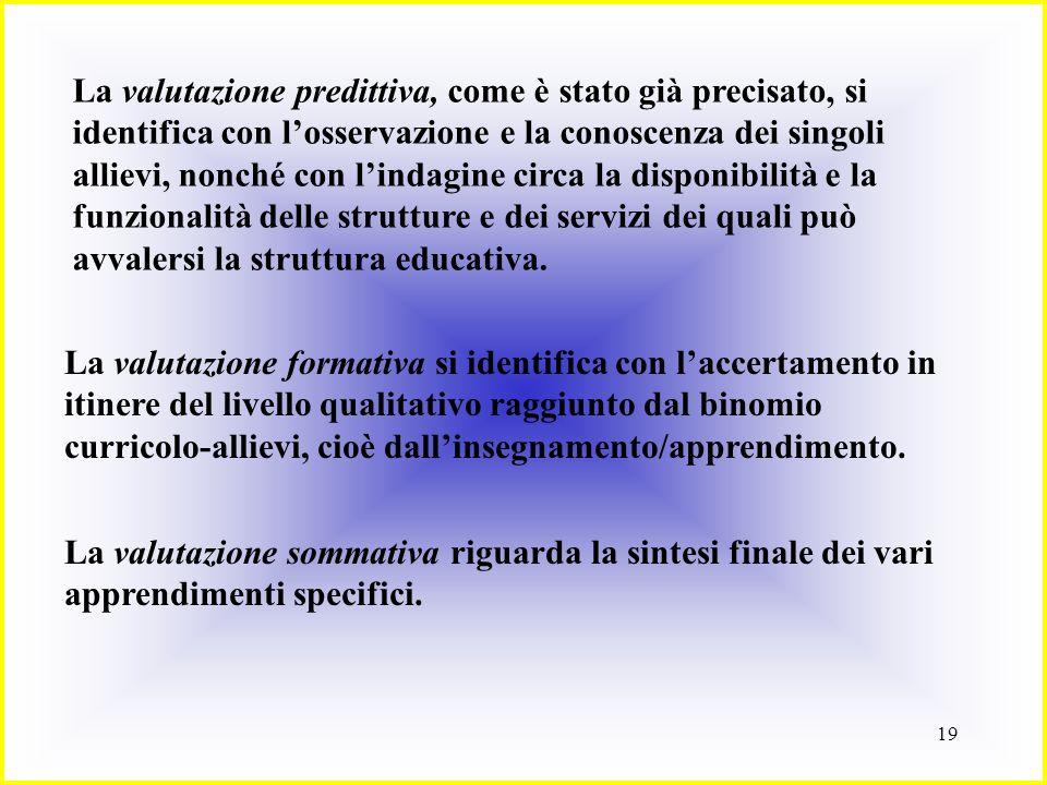 19 La valutazione predittiva, come è stato già precisato, si identifica con losservazione e la conoscenza dei singoli allievi, nonché con lindagine ci
