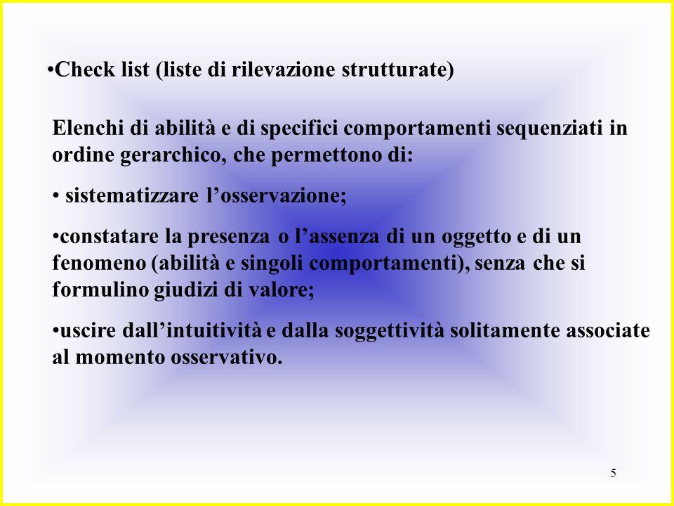 5 Check list (liste di rilevazione strutturate) Elenchi di abilità e di specifici comportamenti sequenziati in ordine gerarchico, che permettono di: s