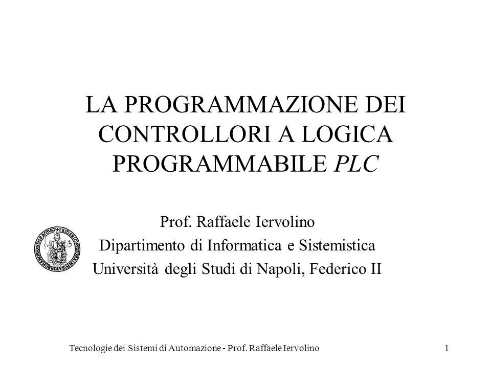 Tecnologie dei Sistemi di Automazione - Prof. Raffaele Iervolino1 LA PROGRAMMAZIONE DEI CONTROLLORI A LOGICA PROGRAMMABILE PLC Prof. Raffaele Iervolin