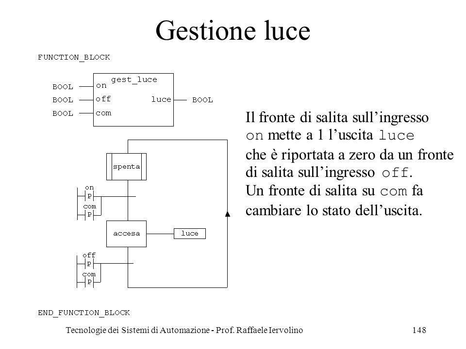 Tecnologie dei Sistemi di Automazione - Prof. Raffaele Iervolino148 Gestione luce Il fronte di salita sullingresso on mette a 1 luscita luce che è rip