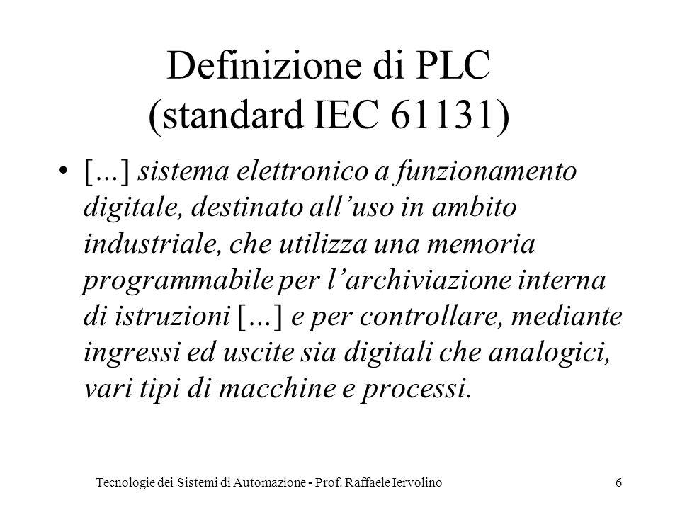 Tecnologie dei Sistemi di Automazione - Prof. Raffaele Iervolino6 Definizione di PLC (standard IEC 61131) […] sistema elettronico a funzionamento digi