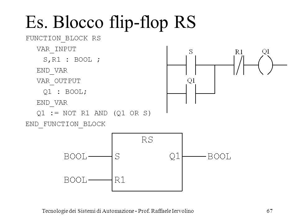 Tecnologie dei Sistemi di Automazione - Prof. Raffaele Iervolino67 Es. Blocco flip-flop RS FUNCTION_BLOCK RS VAR_INPUT S,R1 : BOOL ; END_VAR VAR_OUTPU