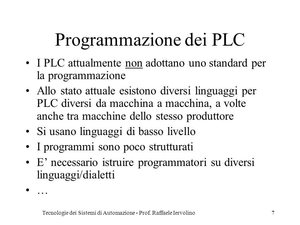 Tecnologie dei Sistemi di Automazione - Prof. Raffaele Iervolino7 Programmazione dei PLC I PLC attualmente non adottano uno standard per la programmaz