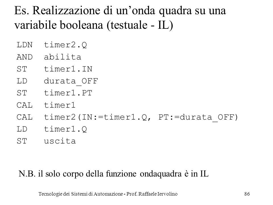 Tecnologie dei Sistemi di Automazione - Prof. Raffaele Iervolino86 Es. Realizzazione di unonda quadra su una variabile booleana (testuale - IL) N.B. i
