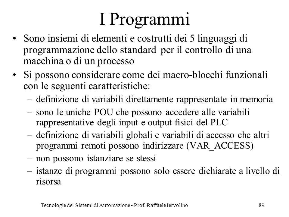 Tecnologie dei Sistemi di Automazione - Prof. Raffaele Iervolino89 I Programmi Sono insiemi di elementi e costrutti dei 5 linguaggi di programmazione