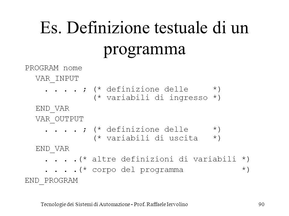 Tecnologie dei Sistemi di Automazione - Prof. Raffaele Iervolino90 Es. Definizione testuale di un programma PROGRAM nome VAR_INPUT.... ; (* definizion