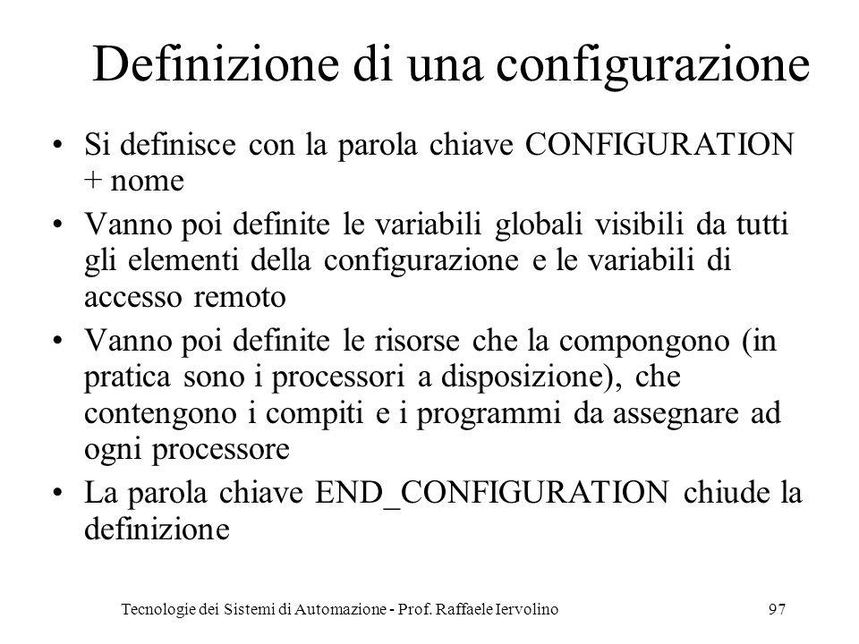 Tecnologie dei Sistemi di Automazione - Prof. Raffaele Iervolino97 Definizione di una configurazione Si definisce con la parola chiave CONFIGURATION +
