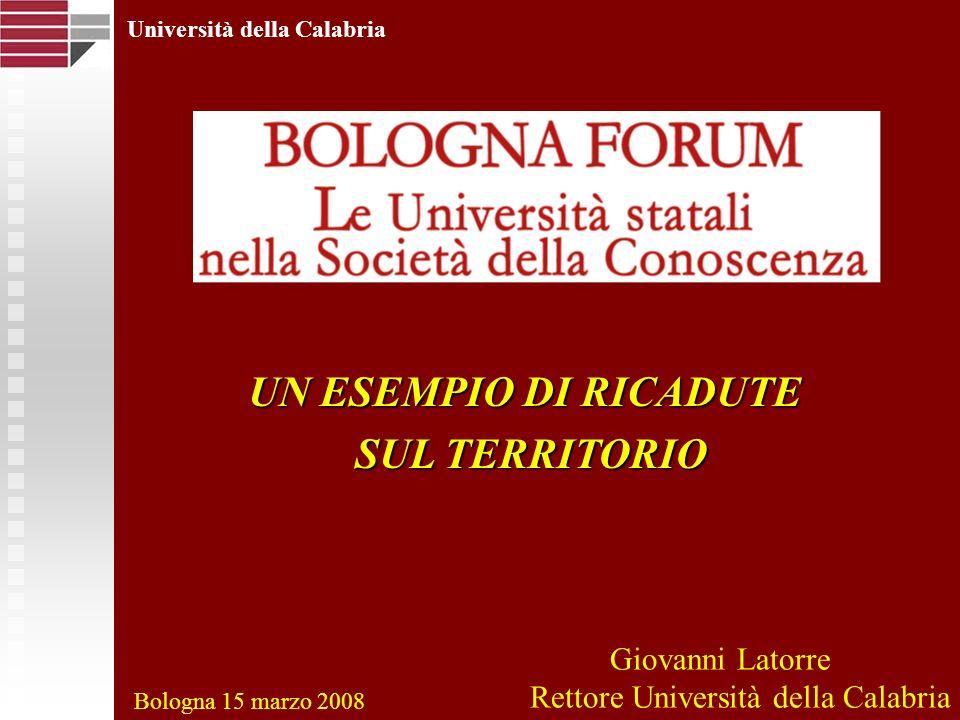 Università della Calabria UN ESEMPIO DI RICADUTE SUL TERRITORIO SUL TERRITORIO Bologna 15 marzo 2008 Giovanni Latorre Rettore Università della Calabri