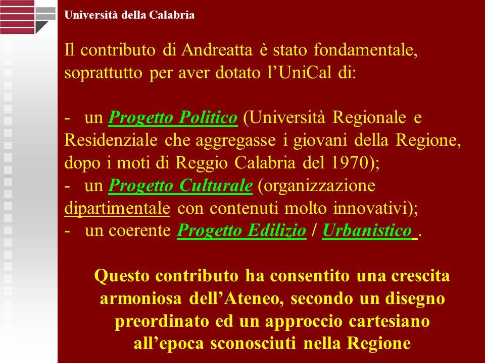 Università della Calabria Il contributo di Andreatta è stato fondamentale, soprattutto per aver dotato lUniCal di: - un Progetto Politico (Università Regionale e Residenziale che aggregasse i giovani della Regione, dopo i moti di Reggio Calabria del 1970); - un Progetto Culturale (organizzazione dipartimentale con contenuti molto innovativi); - un coerente Progetto Edilizio / Urbanistico.