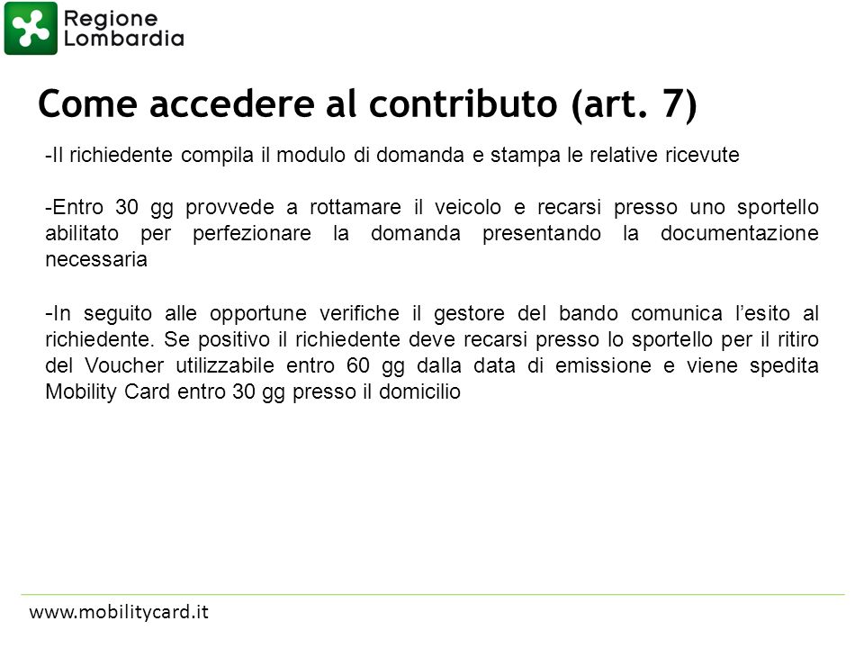 Come accedere al contributo (art. 7) www.mobilitycard.it -Il richiedente compila il modulo di domanda e stampa le relative ricevute -Entro 30 gg provv