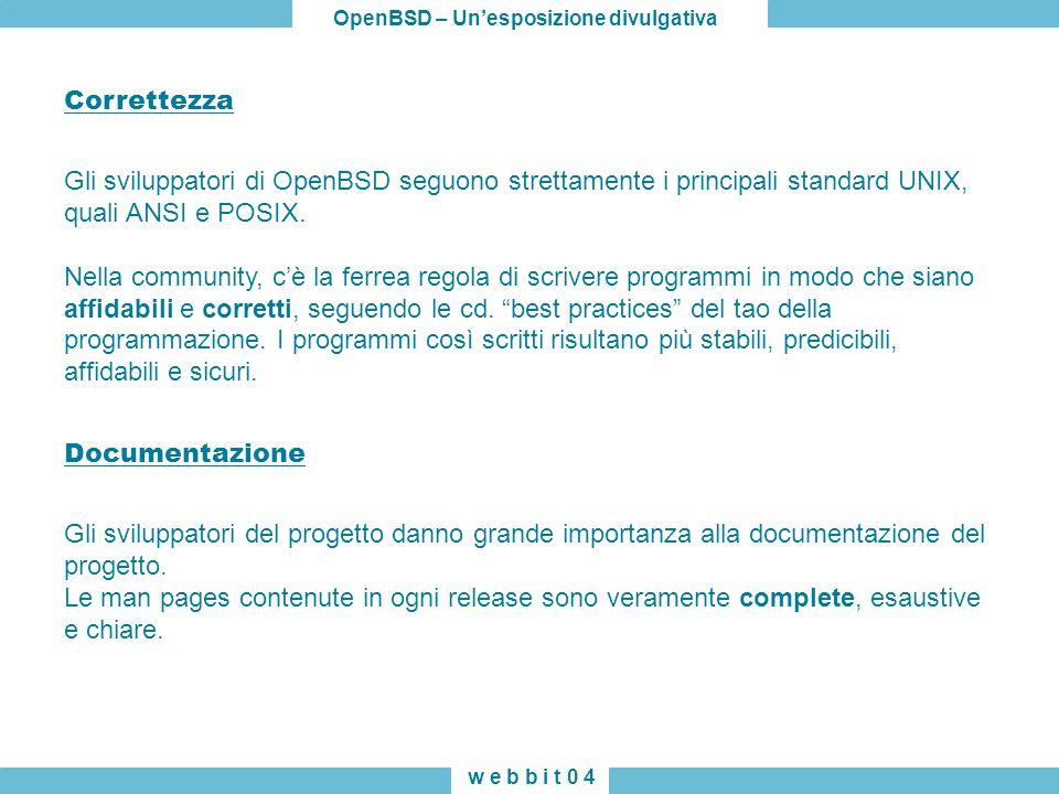 OpenBSD – Unesposizione divulgativa w e b b i t 0 4 Correttezza Gli sviluppatori di OpenBSD seguono strettamente i principali standard UNIX, quali ANSI e POSIX.