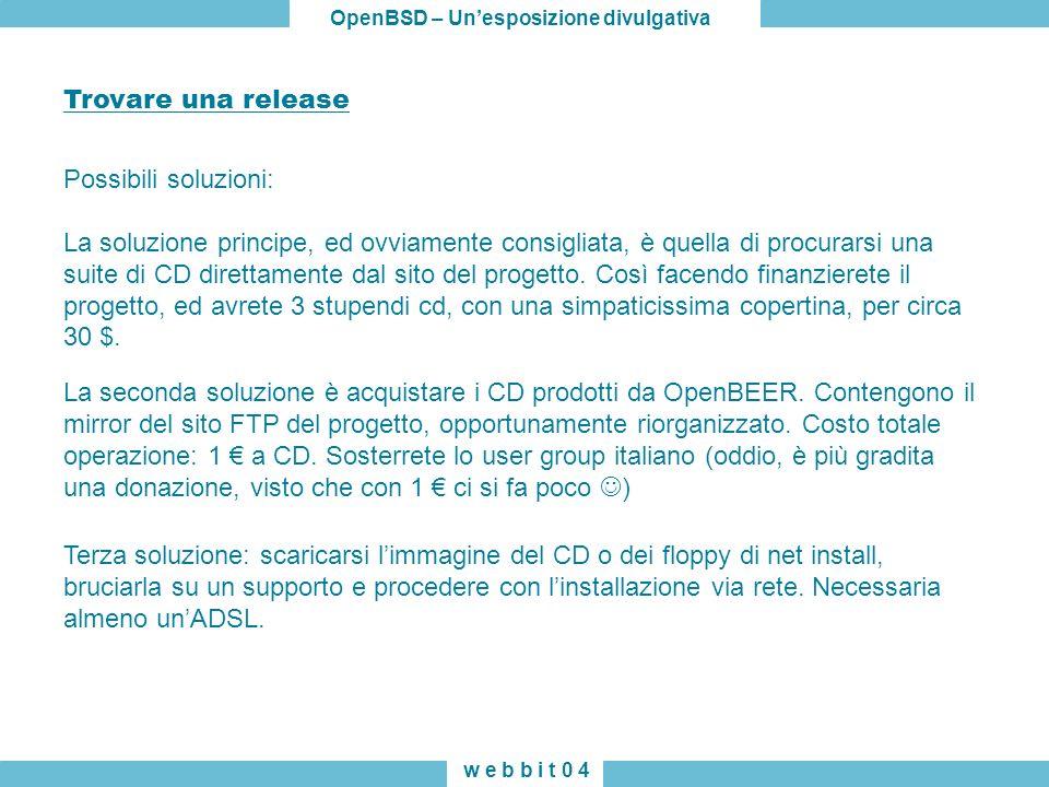 OpenBSD – Unesposizione divulgativa w e b b i t 0 4 Trovare una release Possibili soluzioni: La soluzione principe, ed ovviamente consigliata, è quella di procurarsi una suite di CD direttamente dal sito del progetto.