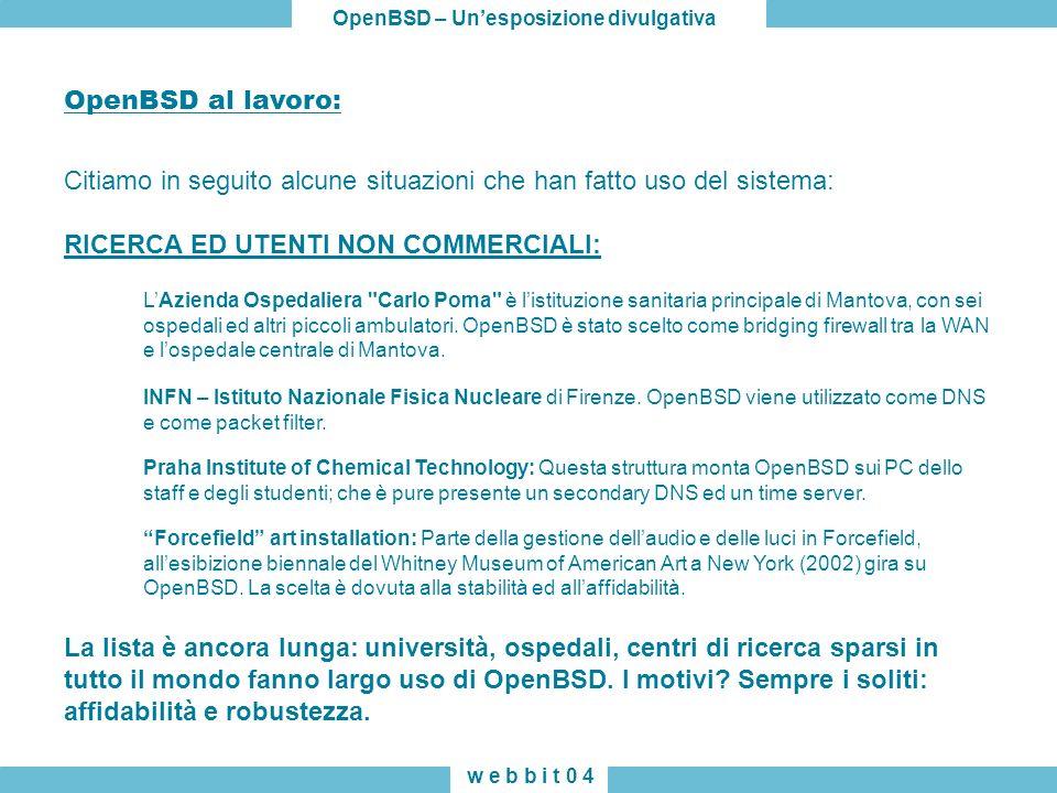 OpenBSD – Unesposizione divulgativa w e b b i t 0 4 OpenBSD al lavoro: Citiamo in seguito alcune situazioni che han fatto uso del sistema: RICERCA ED UTENTI NON COMMERCIALI: LAzienda Ospedaliera Carlo Poma è listituzione sanitaria principale di Mantova, con sei ospedali ed altri piccoli ambulatori.