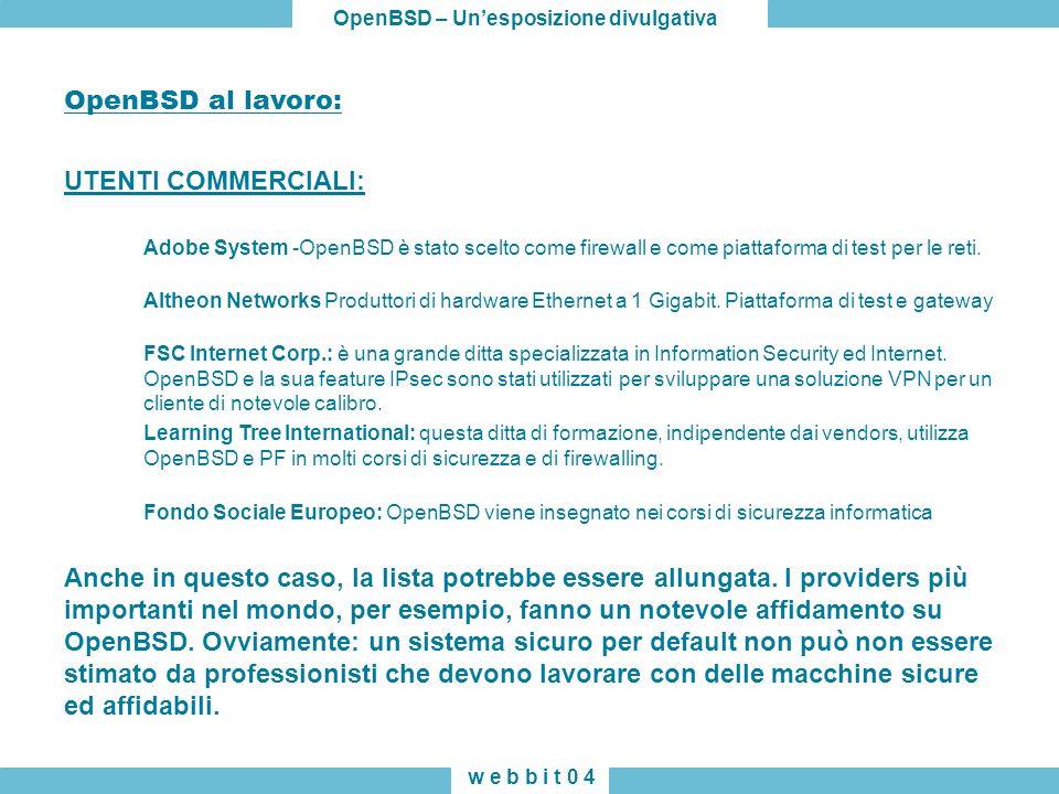 OpenBSD – Unesposizione divulgativa w e b b i t 0 4 OpenBSD al lavoro: UTENTI COMMERCIALI: Adobe System -OpenBSD è stato scelto come firewall e come piattaforma di test per le reti.