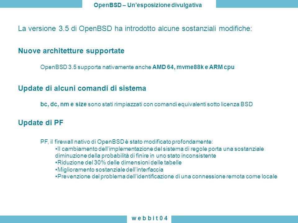 OpenBSD – Unesposizione divulgativa w e b b i t 0 4 La versione 3.5 di OpenBSD ha introdotto alcune sostanziali modifiche: OpenBSD 3.5 supporta nativamente anche AMD 64, mvme88k e ARM cpu bc, dc, nm e size sono stati rimpiazzati con comandi equivalenti sotto licenza BSD PF, il firewall nativo di OpenBSD è stato modificato profondamente: Il cambiamento dellimplementazione del sistema di regole porta una sostanziale diminuzione della probabilità di finire in uno stato inconsistente Riduzione del 30% delle dimensioni delle tabelle Miglioramento sostanziale dellinterfaccia Prevenzione del problema dellidentificazione di una connessione remota come locale Nuove architetture supportate Update di alcuni comandi di sistema Update di PF