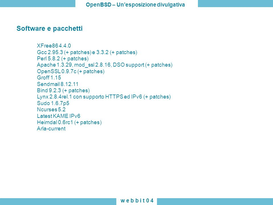 OpenBSD – Unesposizione divulgativa w e b b i t 0 4 XFree86 4.4.0 Gcc 2.95.3 (+ patches) e 3.3.2 (+ patches) Perl 5.8.2 (+ patches) Apache 1.3.29, mod_ssl 2.8.16, DSO support (+ patches) OpenSSL 0.9.7c (+ patches) Groff 1.15 Sendmail 8.12.11 Bind 9.2.3 (+ patches) Lynx 2.8.4rel.1 con supporto HTTPS ed IPv6 (+ patches) Sudo 1.6.7p5 Ncurses 5.2 Latest KAME IPv6 Heimdal 0.6rc1 (+ patches) Arla-current Software e pacchetti