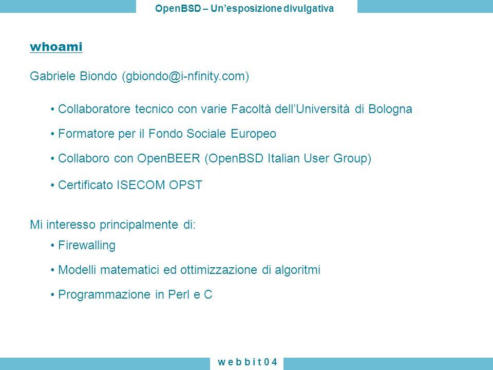 OpenBSD – Unesposizione divulgativa w e b b i t 0 4 Gabriele Biondo (gbiondo@i-nfinity.com) whoami Collaboratore tecnico con varie Facoltà dellUnivers
