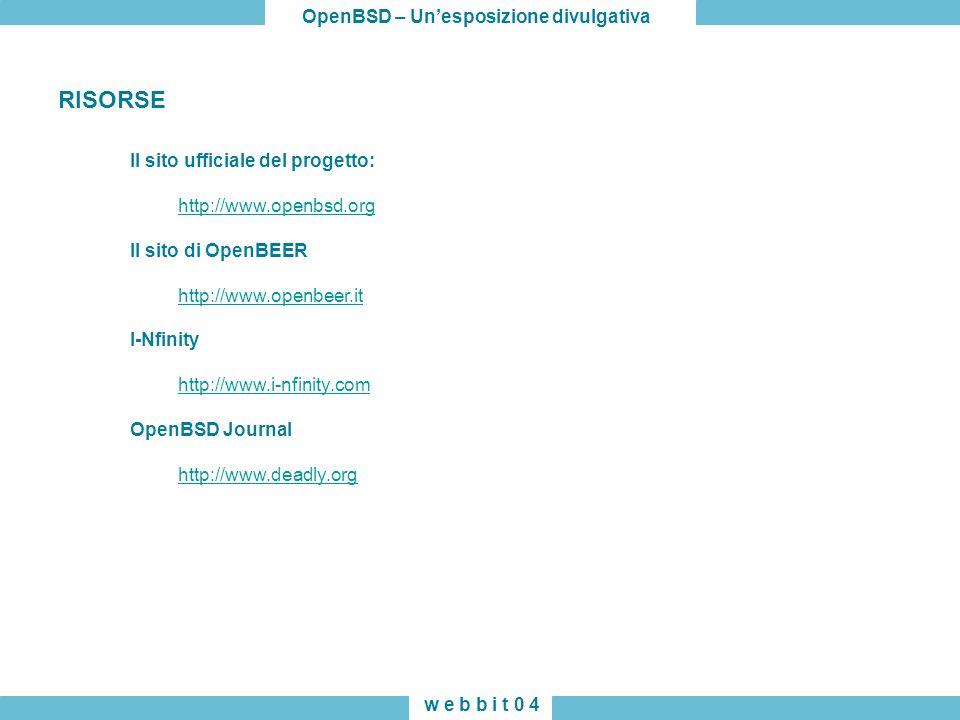 OpenBSD – Unesposizione divulgativa w e b b i t 0 4 Il sito ufficiale del progetto: http://www.openbsd.org Il sito di OpenBEER http://www.openbeer.it I-Nfinity http://www.i-nfinity.com OpenBSD Journal http://www.deadly.org RISORSE