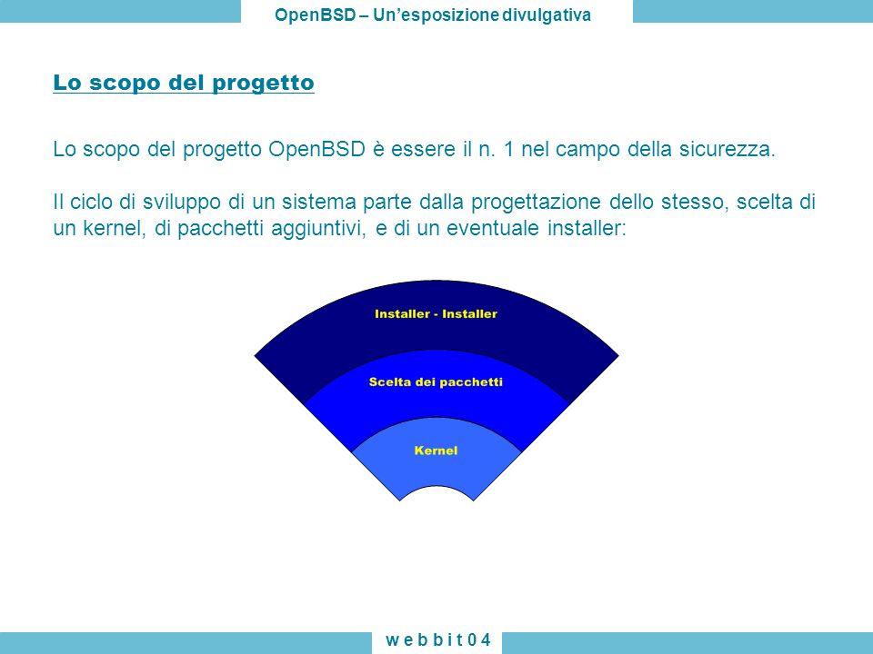 OpenBSD – Unesposizione divulgativa w e b b i t 0 4 Lo scopo del progetto Lo scopo del progetto OpenBSD è essere il n. 1 nel campo della sicurezza. Il