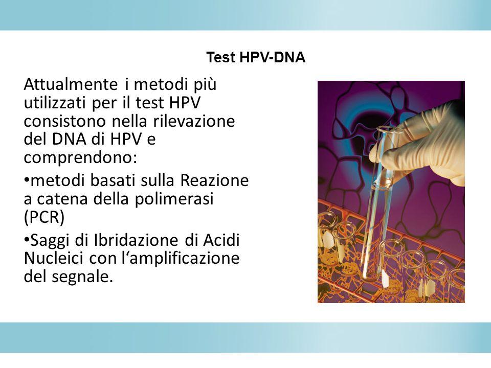 Attualmente i metodi più utilizzati per il test HPV consistono nella rilevazione del DNA di HPV e comprendono: metodi basati sulla Reazione a catena d