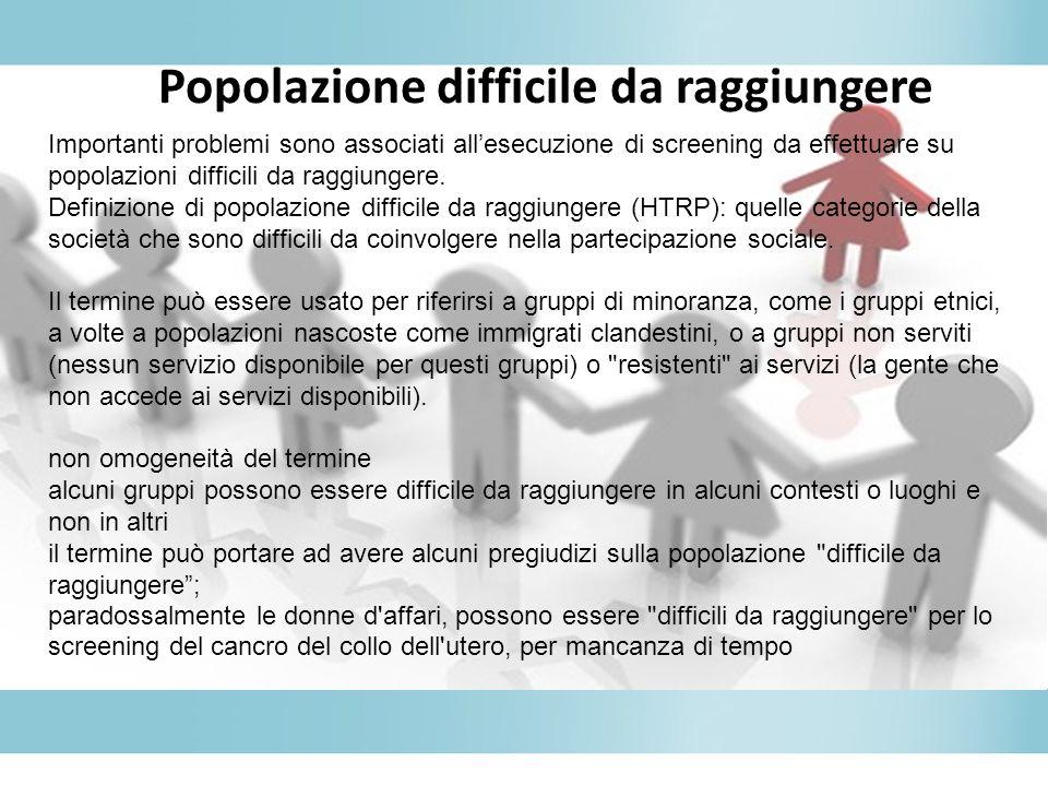 Popolazione difficile da raggiungere Importanti problemi sono associati allesecuzione di screening da effettuare su popolazioni difficili da raggiunge