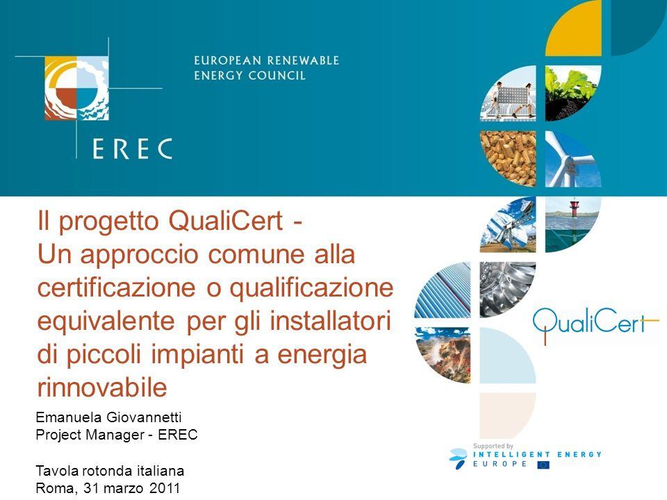Il progetto QualiCert - Un approccio comune alla certificazione o qualificazione equivalente per gli installatori di piccoli impianti a energia rinnovabile Emanuela Giovannetti Project Manager - EREC Tavola rotonda italiana Roma, 31 marzo 2011
