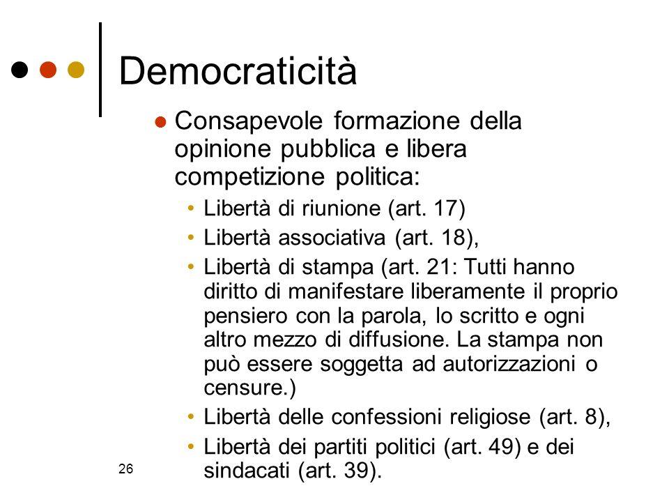 26 Democraticità Consapevole formazione della opinione pubblica e libera competizione politica: Libertà di riunione (art. 17) Libertà associativa (art