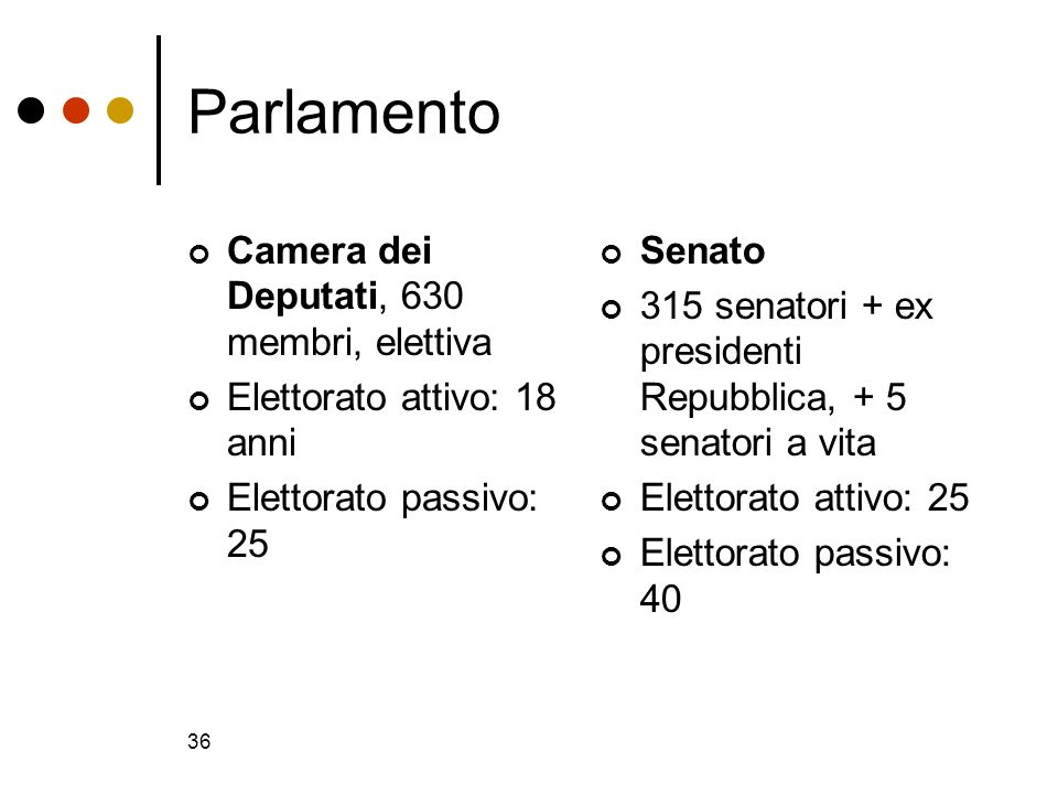 36 Parlamento Camera dei Deputati, 630 membri, elettiva Elettorato attivo: 18 anni Elettorato passivo: 25 Senato 315 senatori + ex presidenti Repubbli