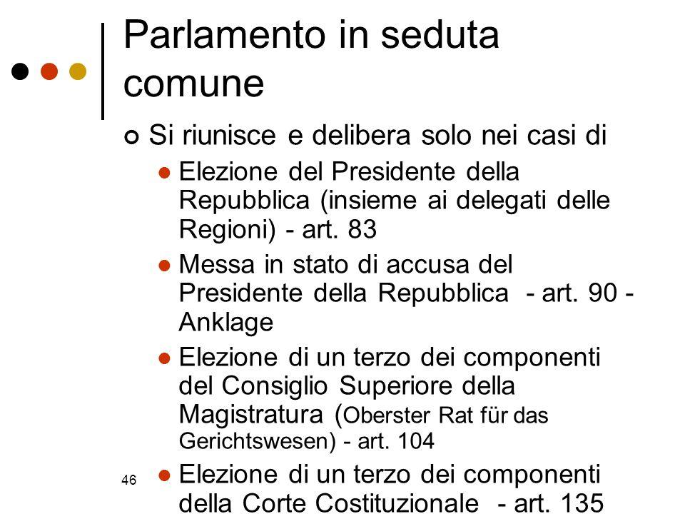 46 Parlamento in seduta comune Si riunisce e delibera solo nei casi di Elezione del Presidente della Repubblica (insieme ai delegati delle Regioni) -