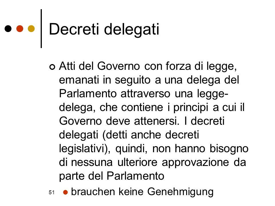 51 Decreti delegati Atti del Governo con forza di legge, emanati in seguito a una delega del Parlamento attraverso una legge- delega, che contiene i p