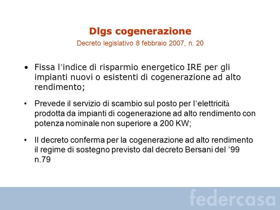 Dlgs cogenerazione Dlgs cogenerazione Decreto legislativo 8 febbraio 2007, n. 20 Fissa l indice di risparmio energetico IRE per gli impianti nuovi o e