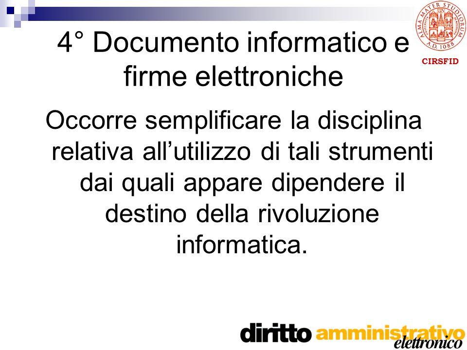 CIRSFID 4° Documento informatico e firme elettroniche Occorre semplificare la disciplina relativa allutilizzo di tali strumenti dai quali appare dipendere il destino della rivoluzione informatica.