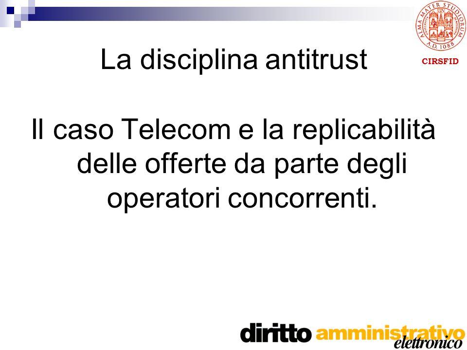 CIRSFID La disciplina antitrust Il caso Telecom e la replicabilità delle offerte da parte degli operatori concorrenti.