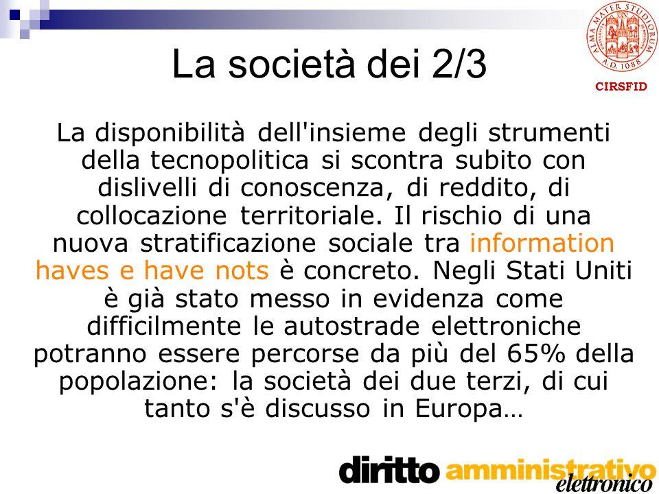 CIRSFID La società dei 2/3 La disponibilità dell insieme degli strumenti della tecnopolitica si scontra subito con dislivelli di conoscenza, di reddito, di collocazione territoriale.