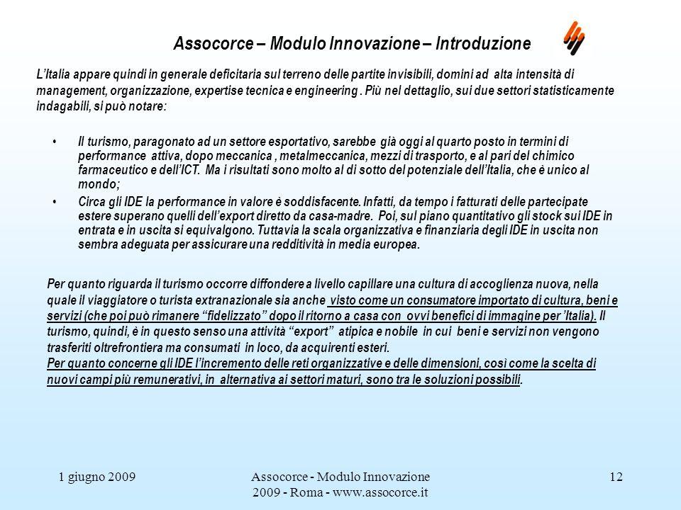 1 giugno 2009Assocorce - Modulo Innovazione 2009 - Roma - www.assocorce.it 12 Assocorce – Modulo Innovazione – Introduzione LItalia appare quindi in generale deficitaria sul terreno delle partite invisibili, domini ad alta intensità di management, organizzazione, expertise tecnica e engineering.
