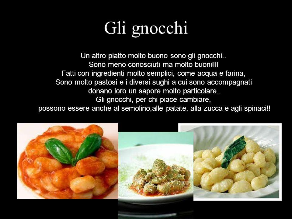 Gli gnocchi Un altro piatto molto buono sono gli gnocchi.. Sono meno conosciuti ma molto buoni!!! Fatti con ingredienti molto semplici, come acqua e f