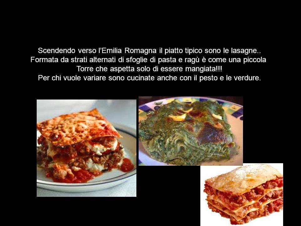 Scendendo verso lEmilia Romagna il piatto tipico sono le lasagne.. Formata da strati alternati di sfoglie di pasta e ragù è come una piccola Torre che