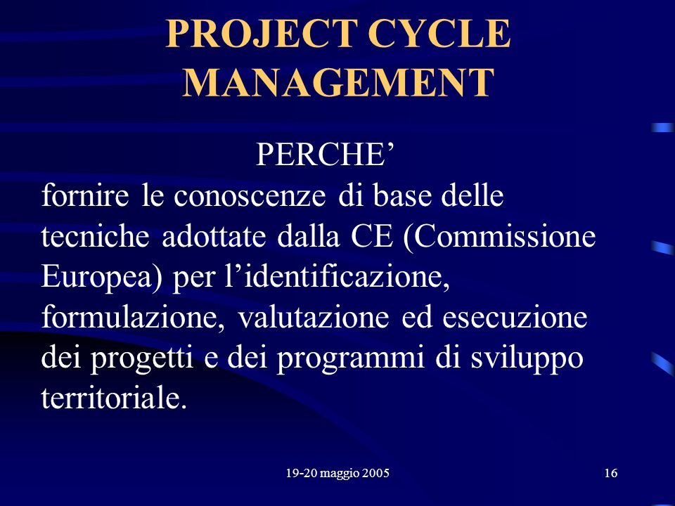 19-20 maggio 200516 PROJECT CYCLE MANAGEMENT PERCHE fornire le conoscenze di base delle tecniche adottate dalla CE (Commissione Europea) per lidentifi