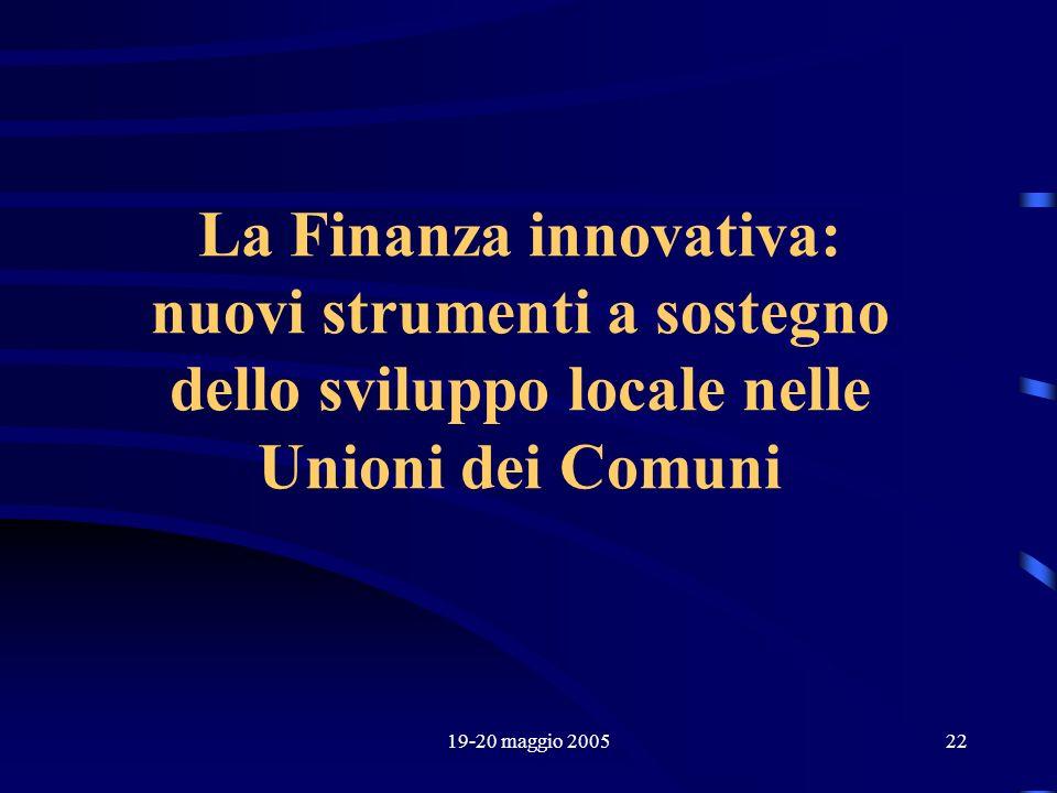 19-20 maggio 200522 La Finanza innovativa: nuovi strumenti a sostegno dello sviluppo locale nelle Unioni dei Comuni