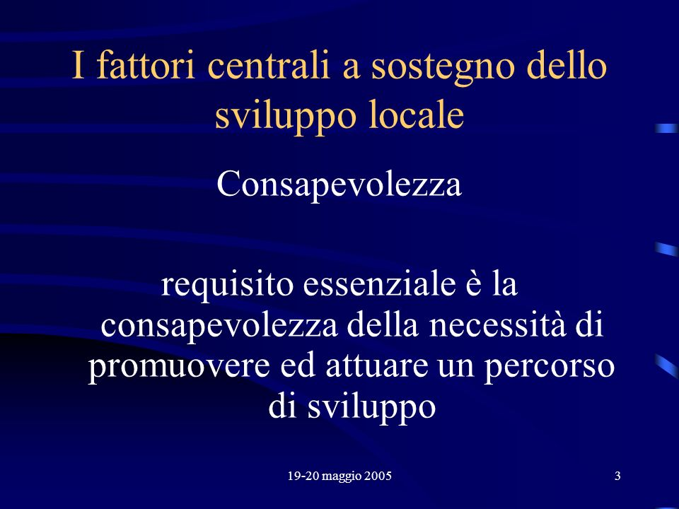19-20 maggio 20053 I fattori centrali a sostegno dello sviluppo locale Consapevolezza requisito essenziale è la consapevolezza della necessità di prom