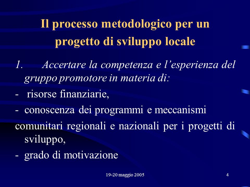 19-20 maggio 20054 Il processo metodologico per un progetto di sviluppo locale 1. Accertare la competenza e lesperienza del gruppo promotore in materi