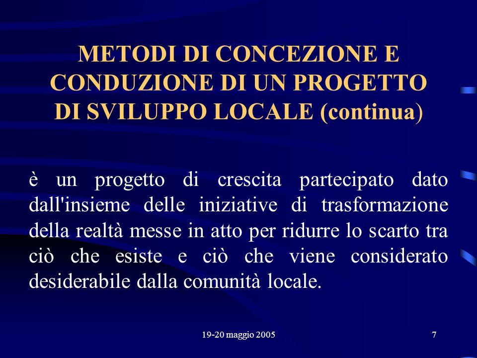 19-20 maggio 20057 METODI DI CONCEZIONE E CONDUZIONE DI UN PROGETTO DI SVILUPPO LOCALE (continua) è un progetto di crescita partecipato dato dall'insi