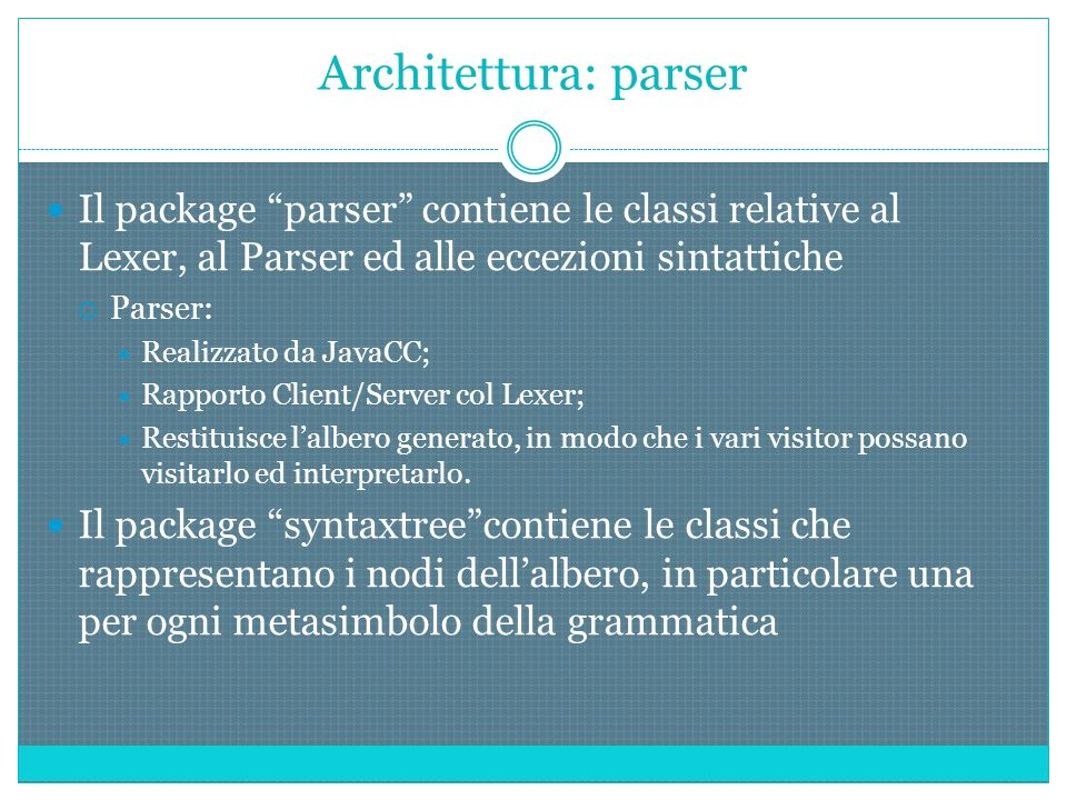 Architettura: parser Il package parser contiene le classi relative al Lexer, al Parser ed alle eccezioni sintattiche Parser: Realizzato da JavaCC; Rapporto Client/Server col Lexer; Restituisce lalbero generato, in modo che i vari visitor possano visitarlo ed interpretarlo.
