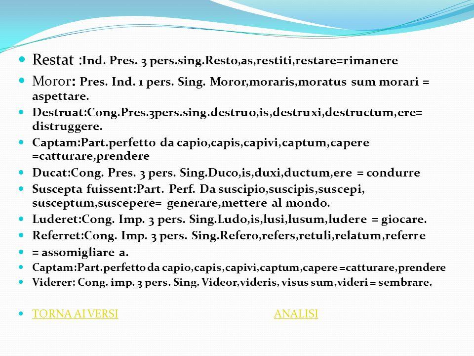 Restat : Ind. Pres. 3 pers.sing.Resto,as,restiti,restare=rimanere Moror : Pres. Ind. 1 pers. Sing. Moror,moraris,moratus sum morari = aspettare. Destr