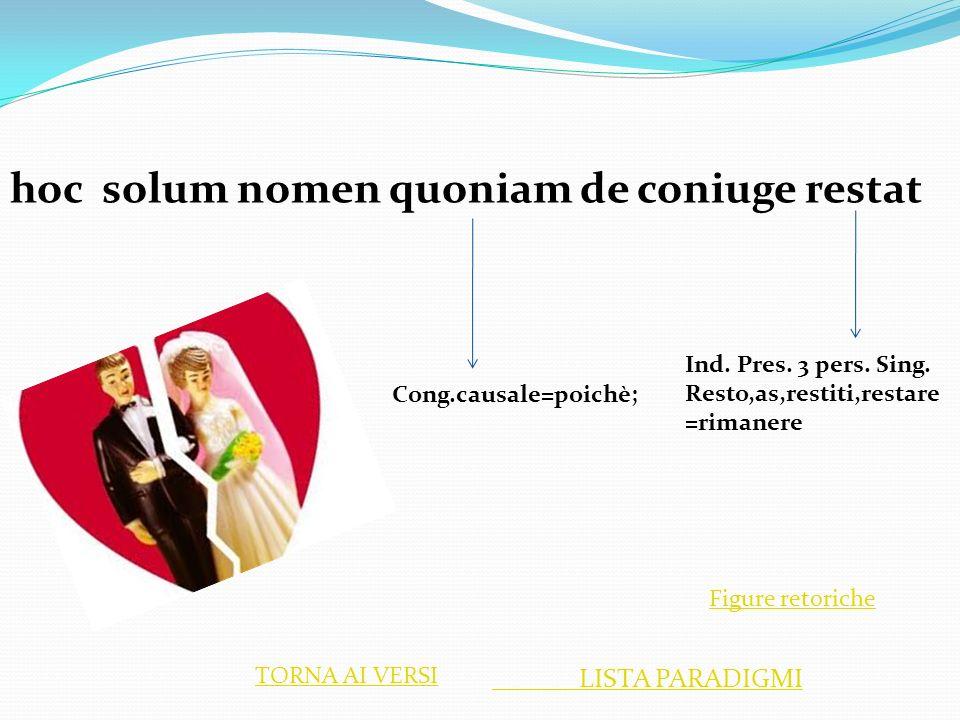 hoc solum nomen quoniam de coniuge restat Ind. Pres. 3 pers. Sing. Resto,as,restiti,restare =rimanere Cong.causale=poichè; LISTA PARADIGMI TORNA AI VE